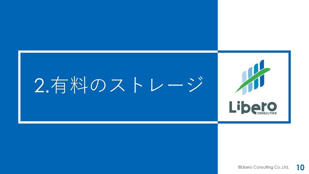 2.有料のストレージ ©Libero Consulting Co.,Ltd. 10