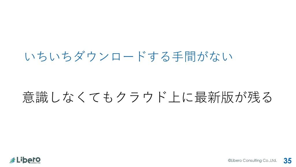 ©Libero Consulting Co.,Ltd. 35 いちいちダウンロードする⼿間がな...