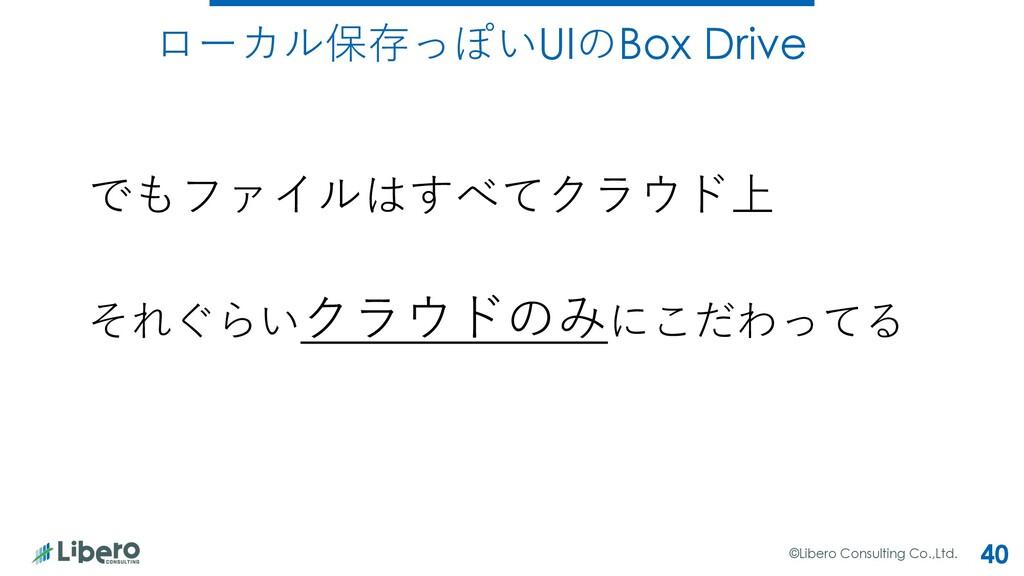 ©Libero Consulting Co.,Ltd. 40 ローカル保存っぽいUIのBox ...