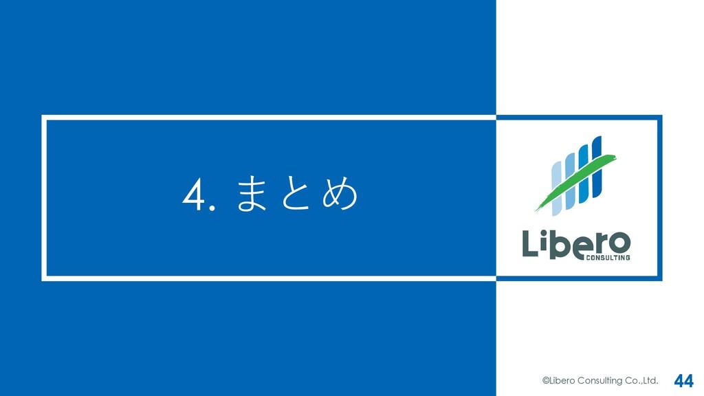 4. まとめ ©Libero Consulting Co.,Ltd. 44