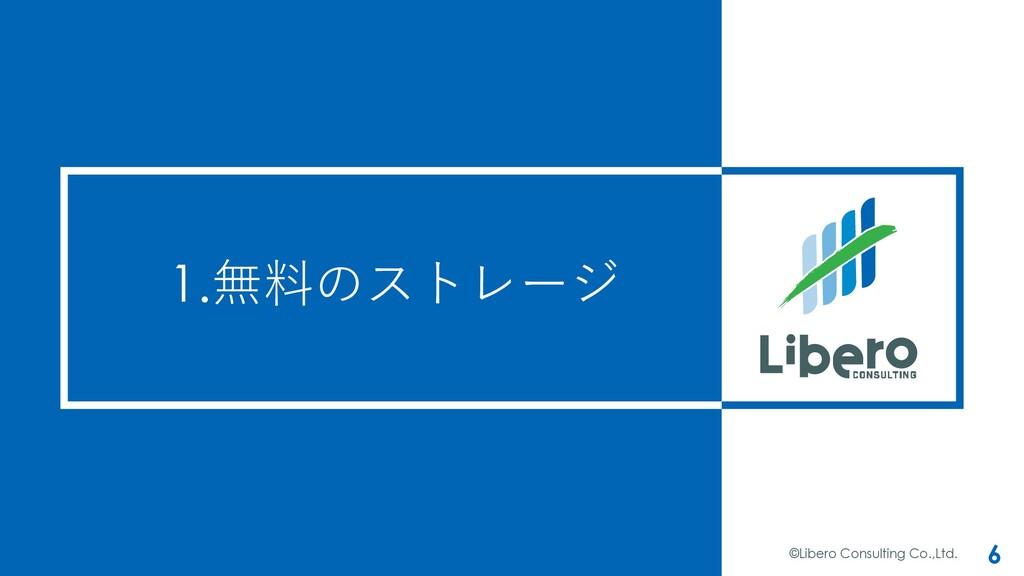 1.無料のストレージ ©Libero Consulting Co.,Ltd. 6