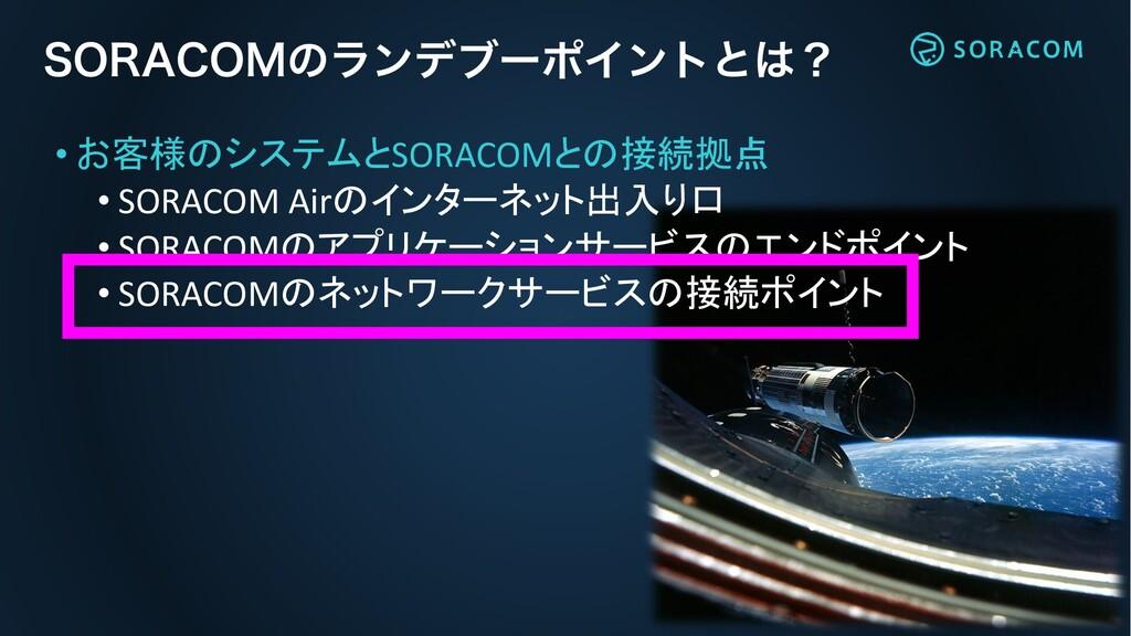 • お客様のシステムとSORACOMとの接続拠点 • SORACOM Airのインターネット出...
