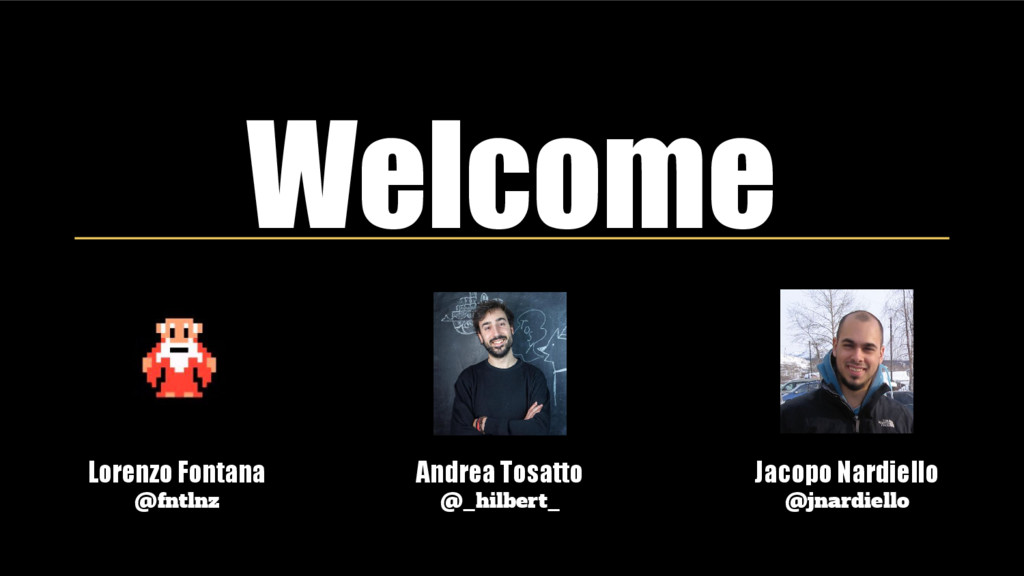 Welcome Lorenzo Fontana @fntlnz Andrea Tosatto ...