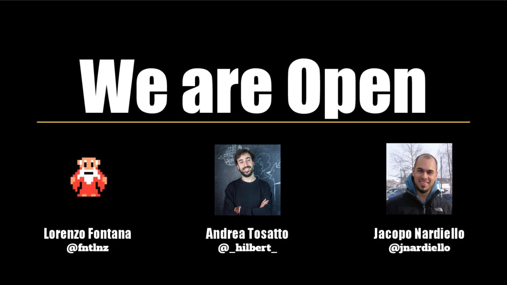 We are Open Lorenzo Fontana @fntlnz Andrea Tosa...