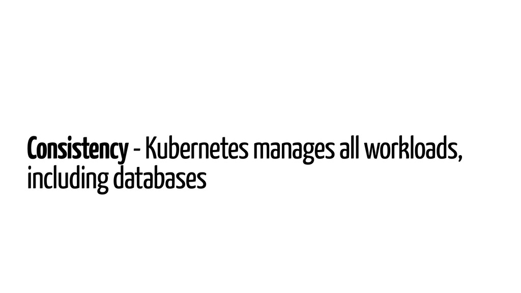 Consistency - Kubernetes manages all workloads,...