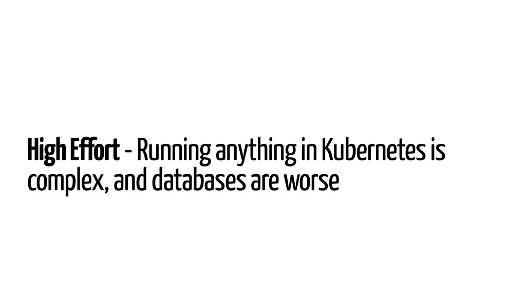 High Effort - Running anything in Kubernetes is...
