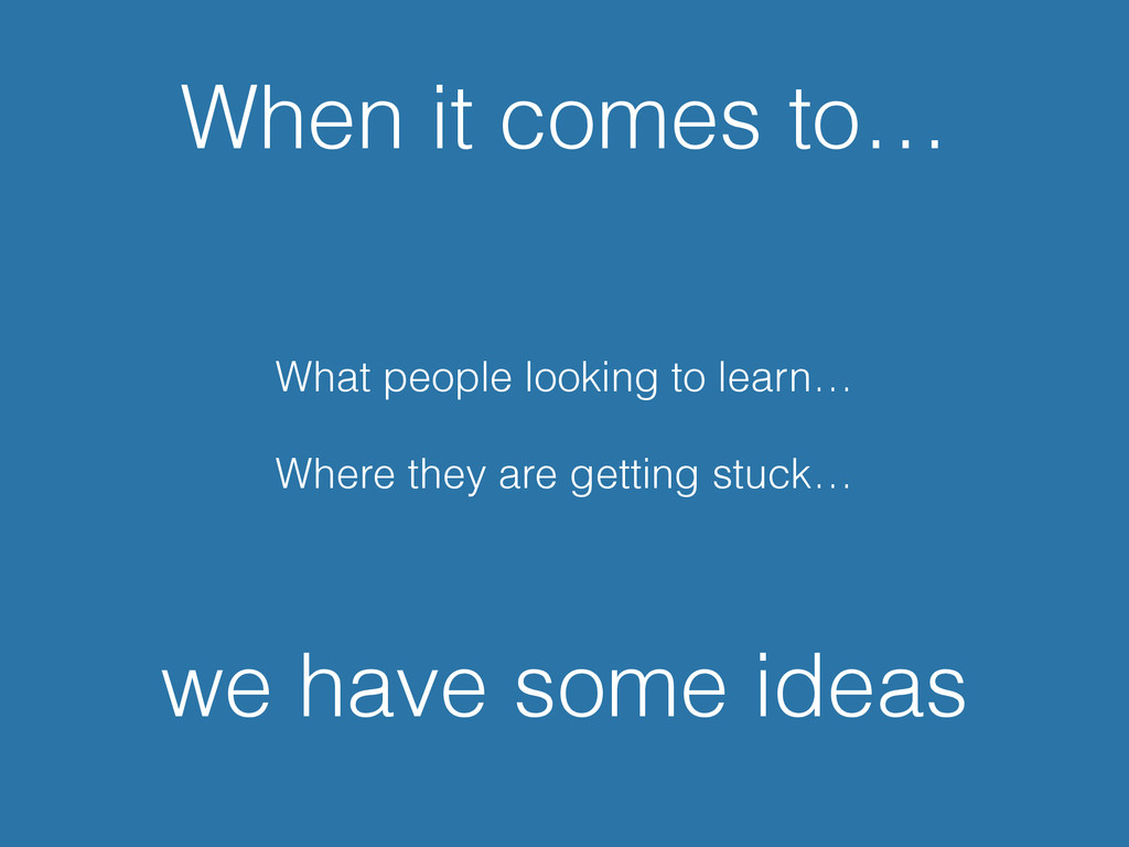 When it comes to… What people looking to learn…...