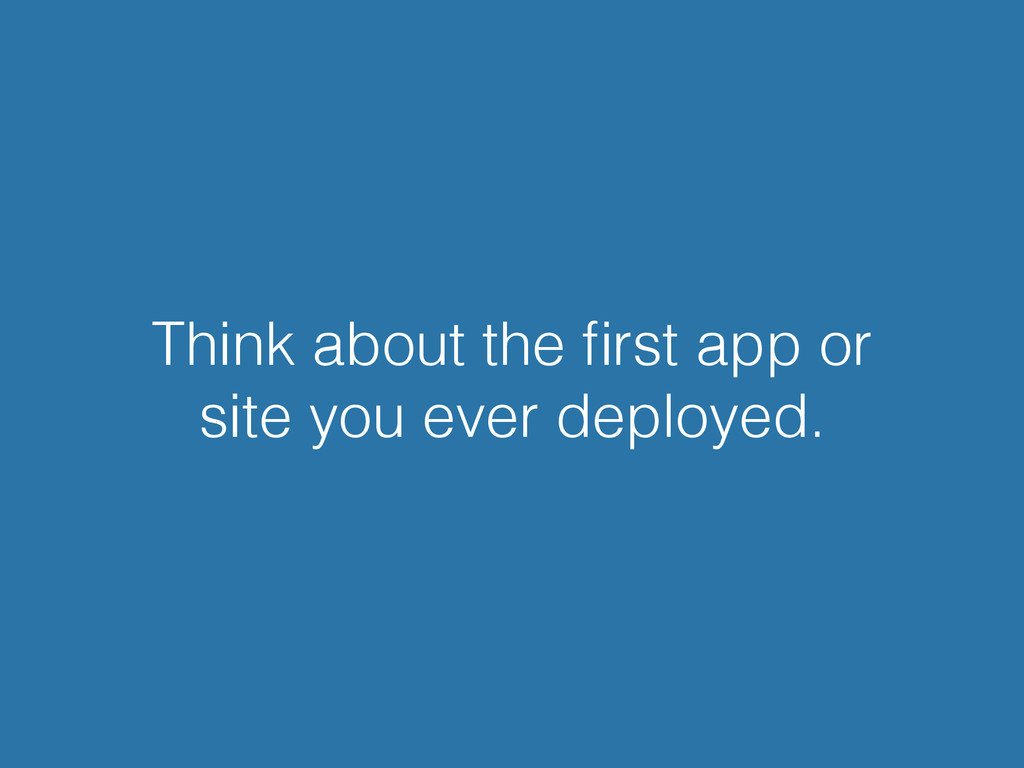 Think about the first app or site you ever deplo...