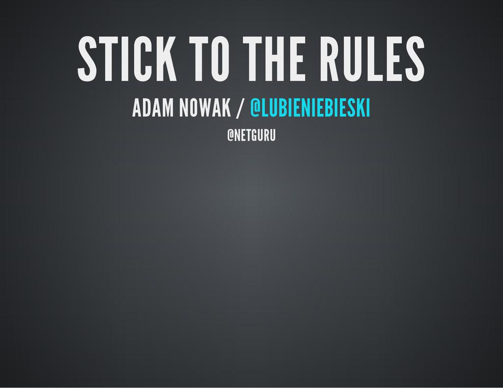 STICK TO THE RULES ADAM NOWAK / @LUBIENIEBIESKI...