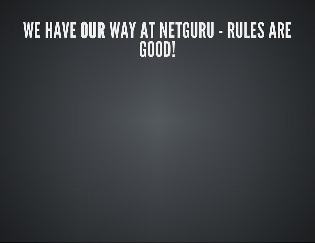 WE HAVE OUR WAY AT NETGURU - RULES ARE GOOD!