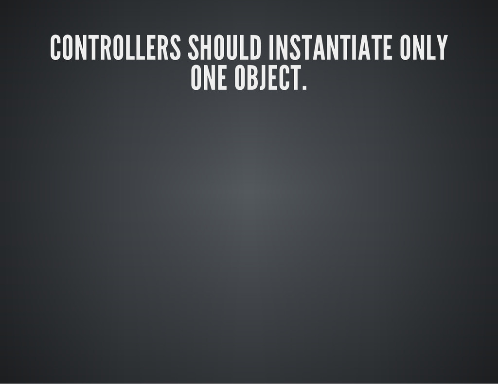 CONTROLLERS SHOULD INSTANTIATE ONLY ONE OBJECT.