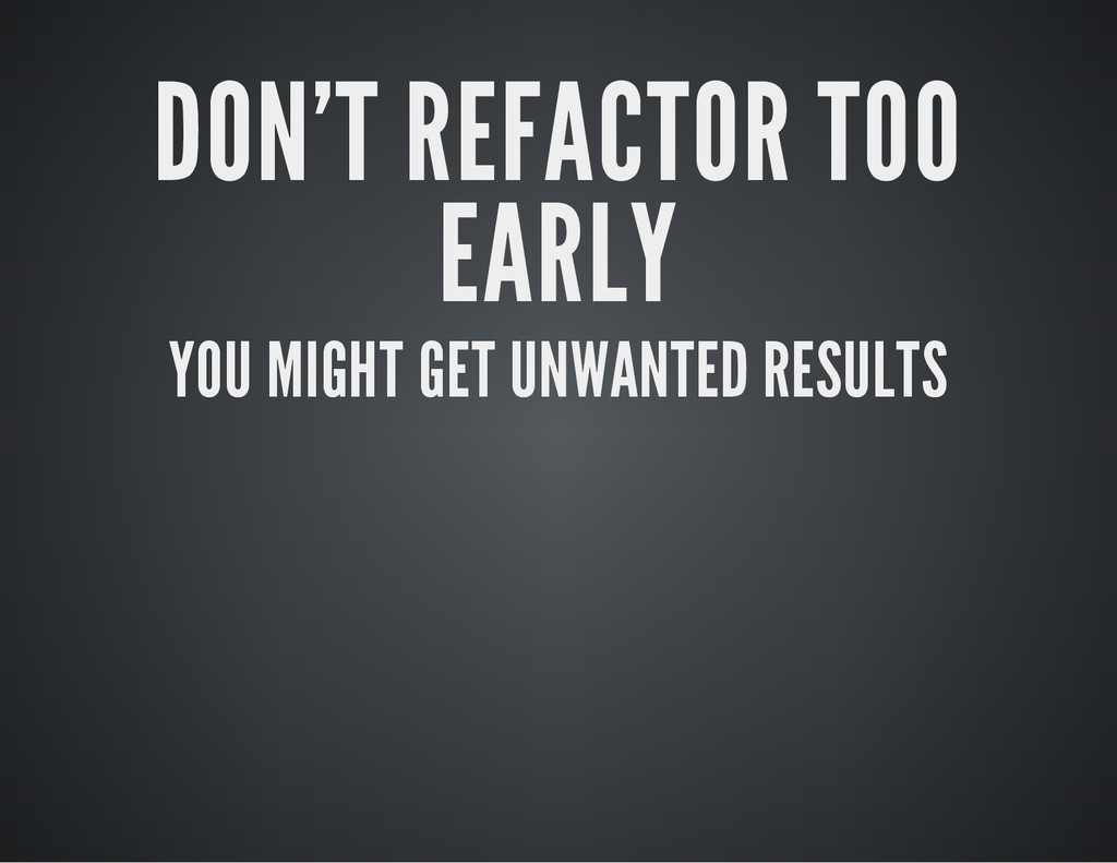 DON'T REFACTOR TOO EARLY YOU MIGHT GET UNWANTED...