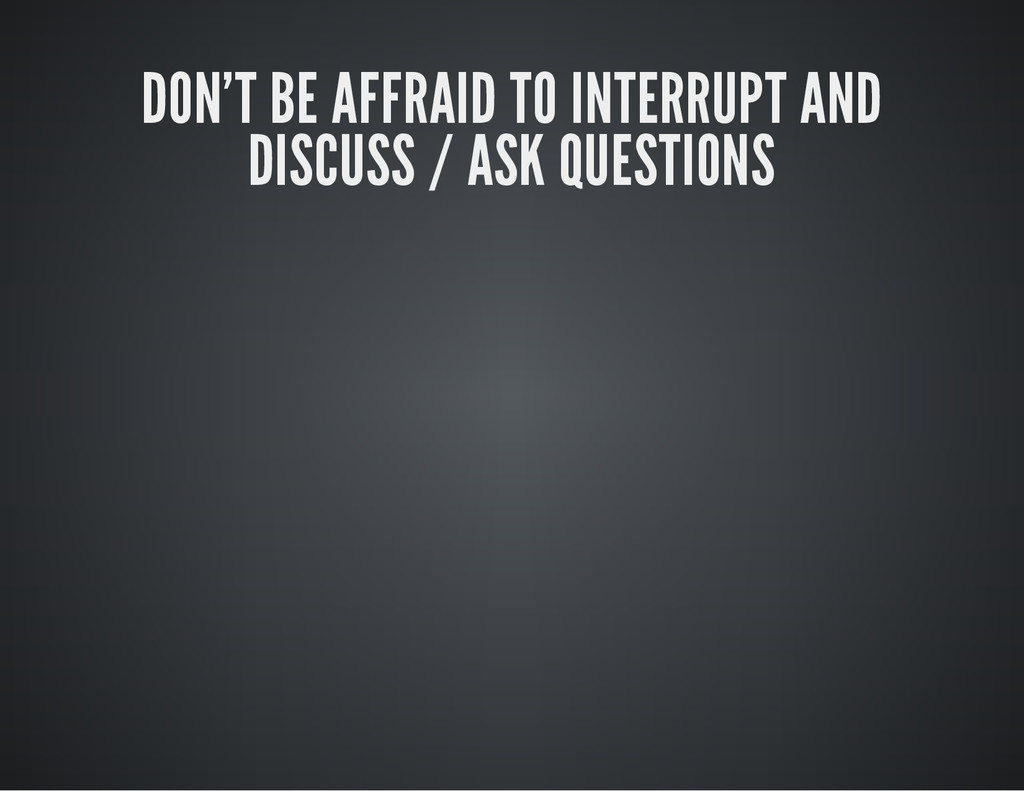 DON'T BE AFFRAID TO INTERRUPT AND DISCUSS / ASK...