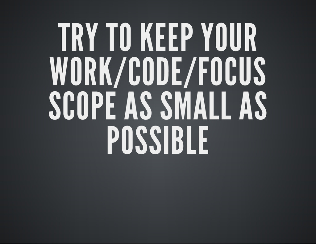 TRY TO KEEP YOUR WORK/CODE/FOCUS SCOPE AS SMALL...