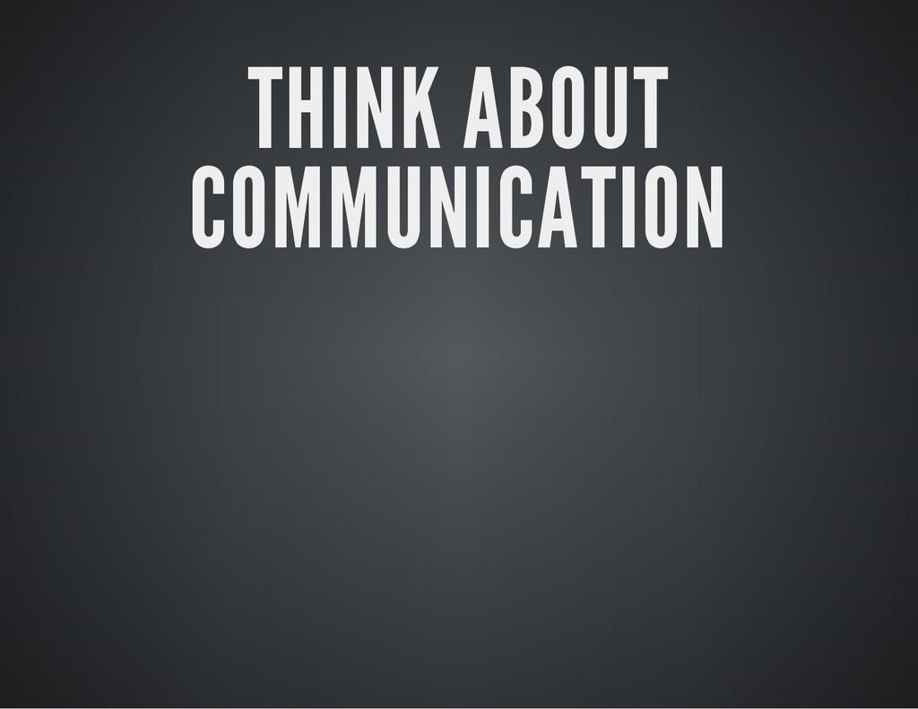 THINK ABOUT COMMUNICATION