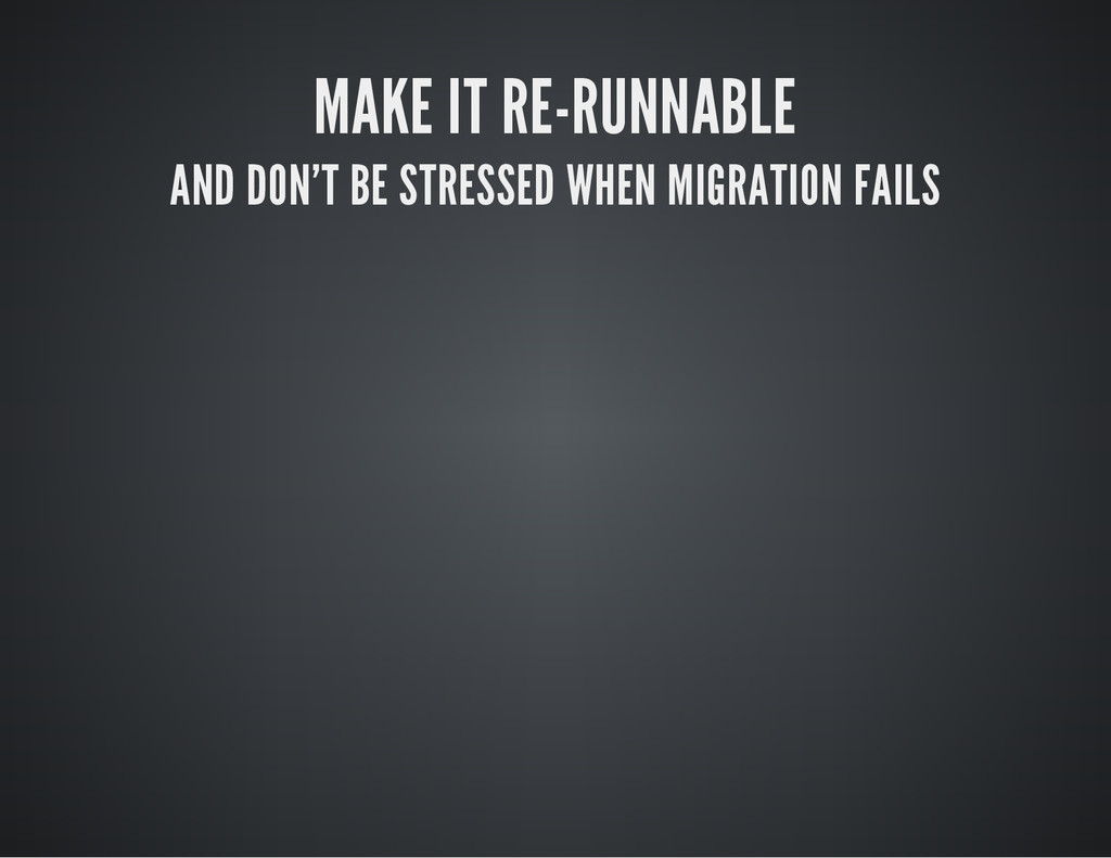 MAKE IT RE-RUNNABLE AND DON'T BE STRESSED WHEN ...