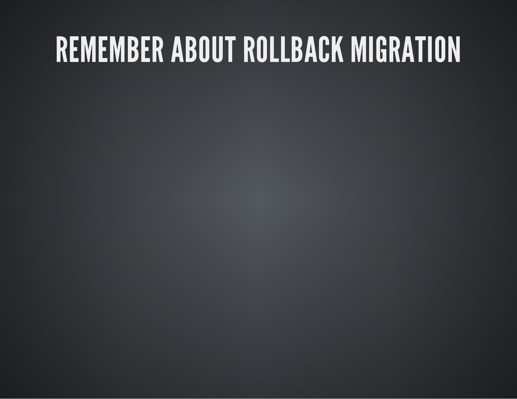 REMEMBER ABOUT ROLLBACK MIGRATION