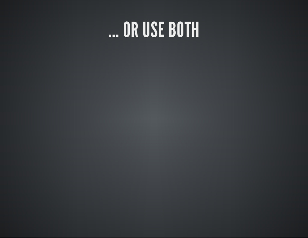 ... OR USE BOTH
