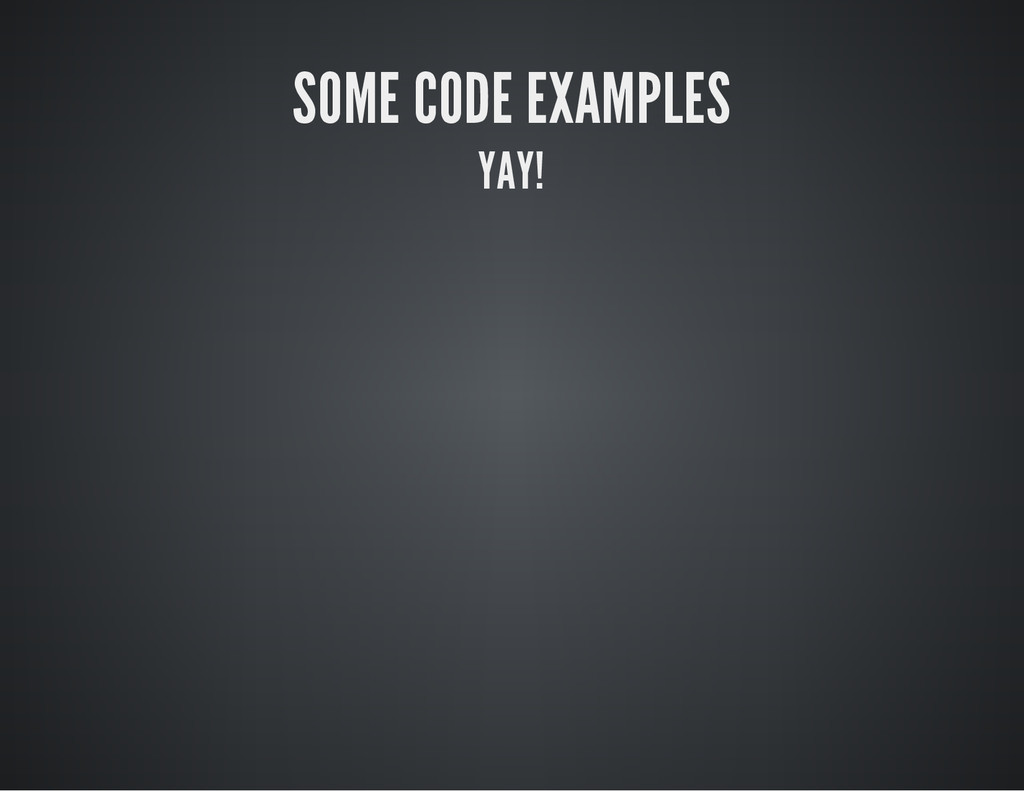 SOME CODE EXAMPLES YAY!