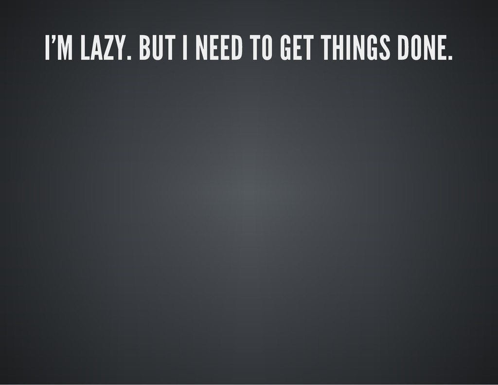 I'M LAZY. BUT I NEED TO GET THINGS DONE.