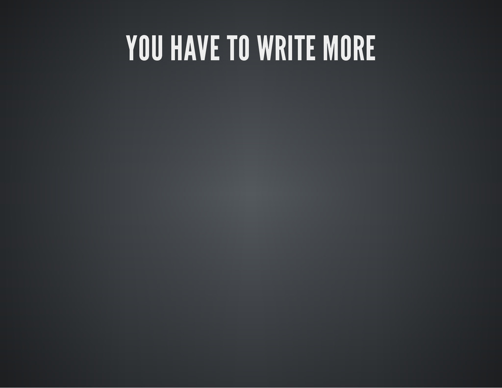 YOU HAVE TO WRITE MORE