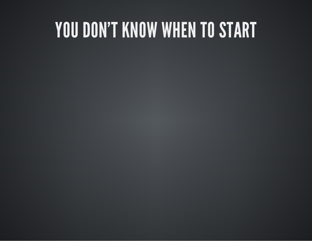 YOU DON'T KNOW WHEN TO START