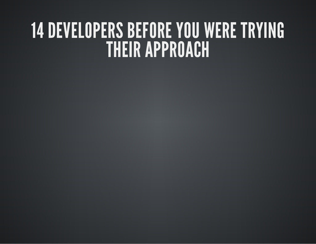 14 DEVELOPERS BEFORE YOU WERE TRYING THEIR APPR...