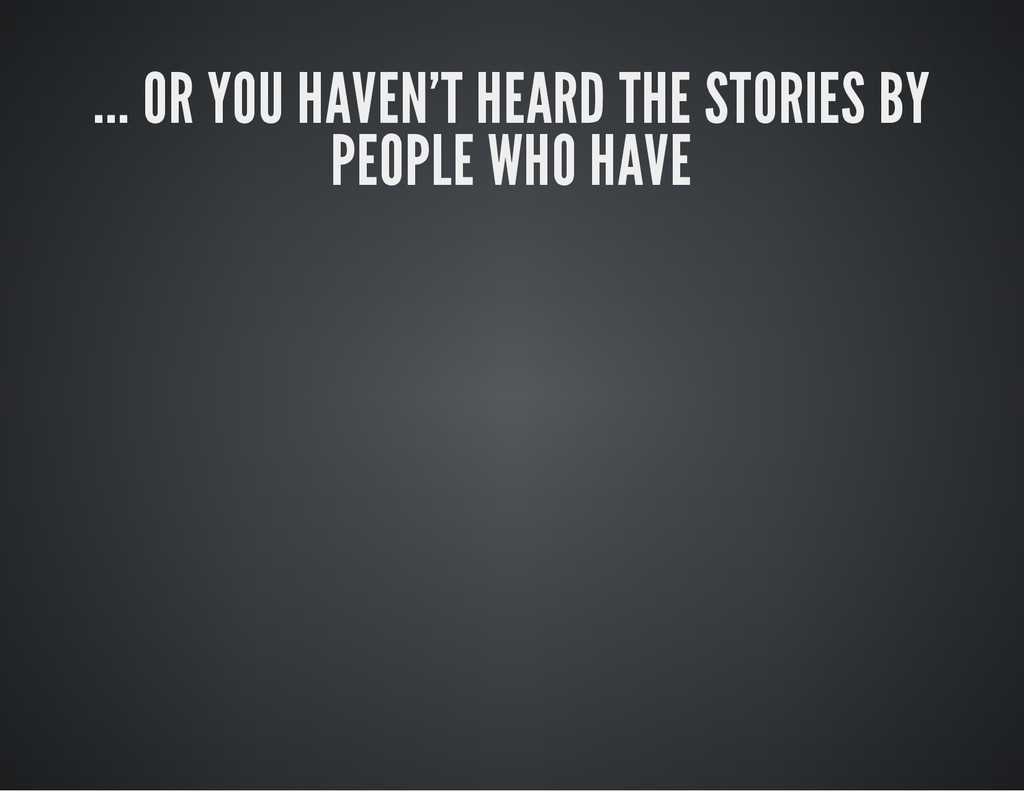 ... OR YOU HAVEN'T HEARD THE STORIES BY PEOPLE ...