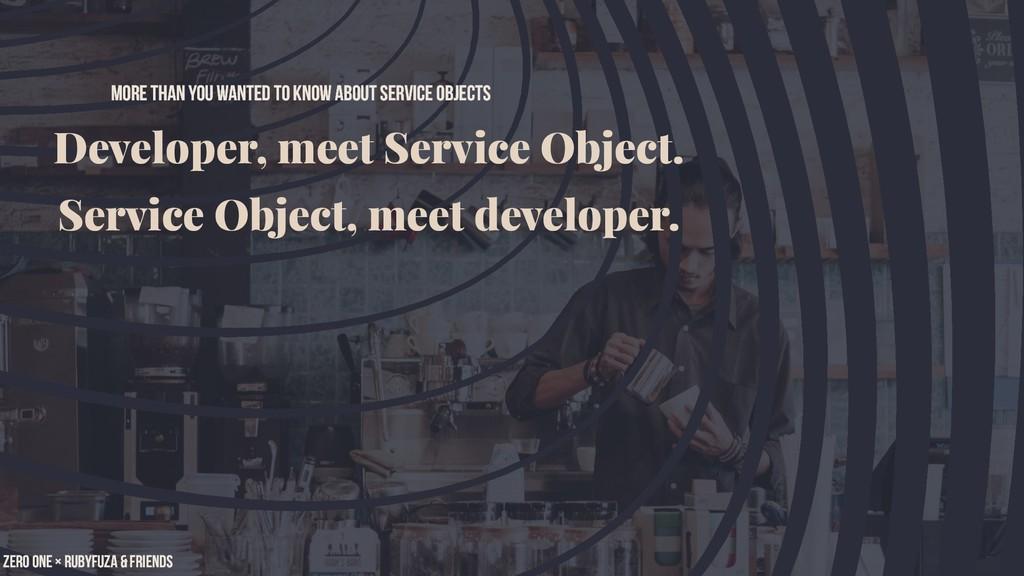 Developer, meet Service Object. Service Object,...