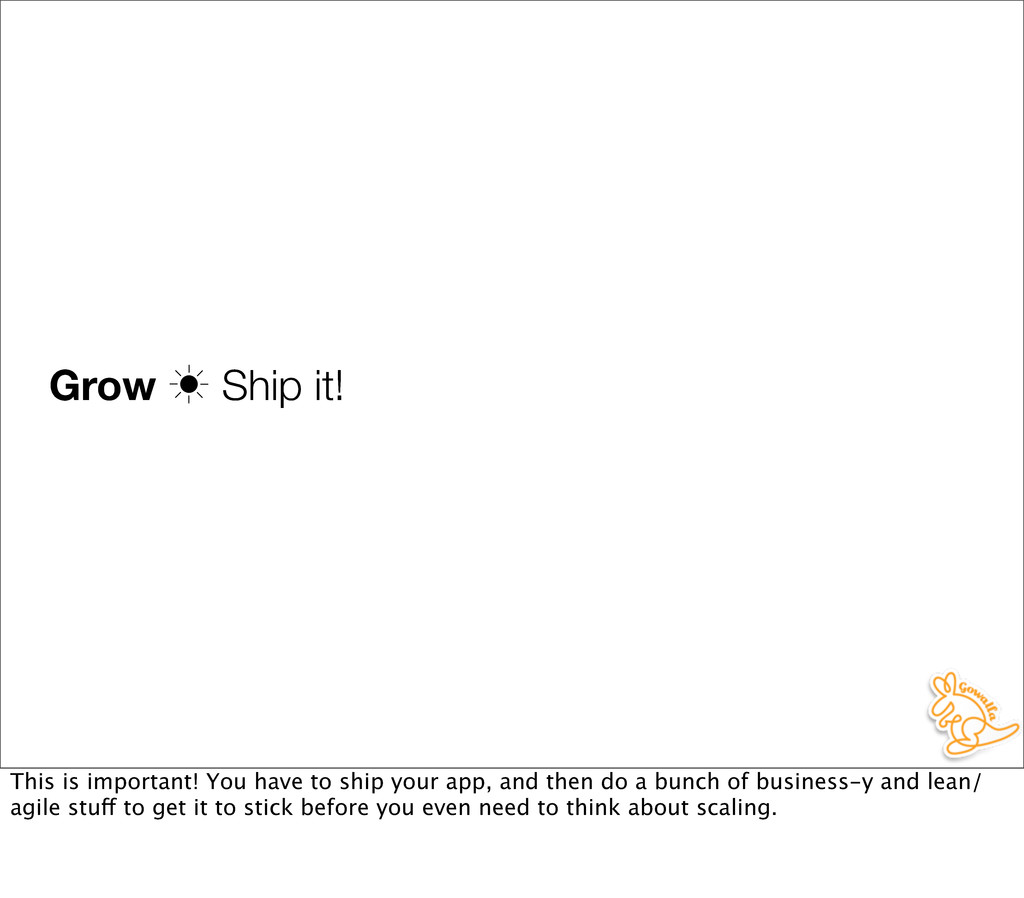 Grow ‗ Ship it! This is important! You have to ...