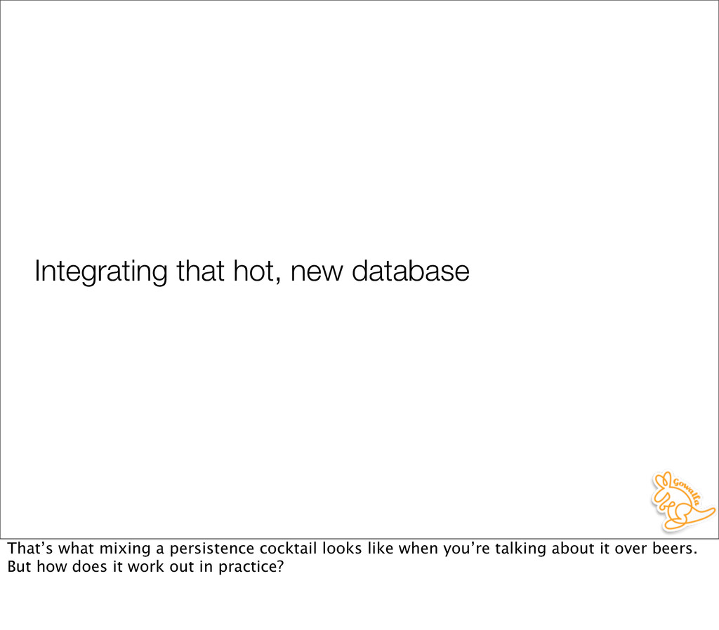 Integrating that hot, new database That's what ...