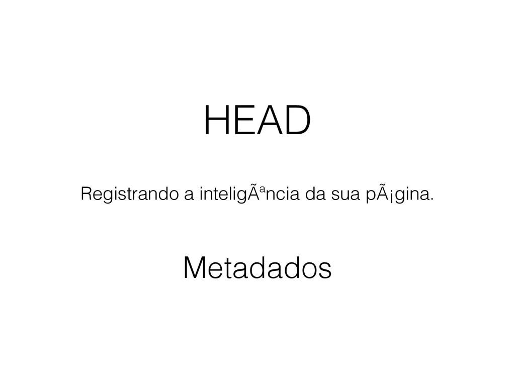 HEAD Registrando a inteligência da sua página...