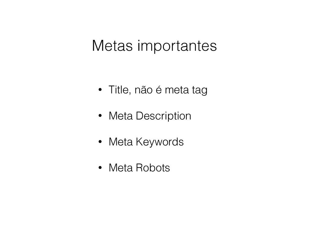 Metas importantes • Title, não é meta tag • Met...