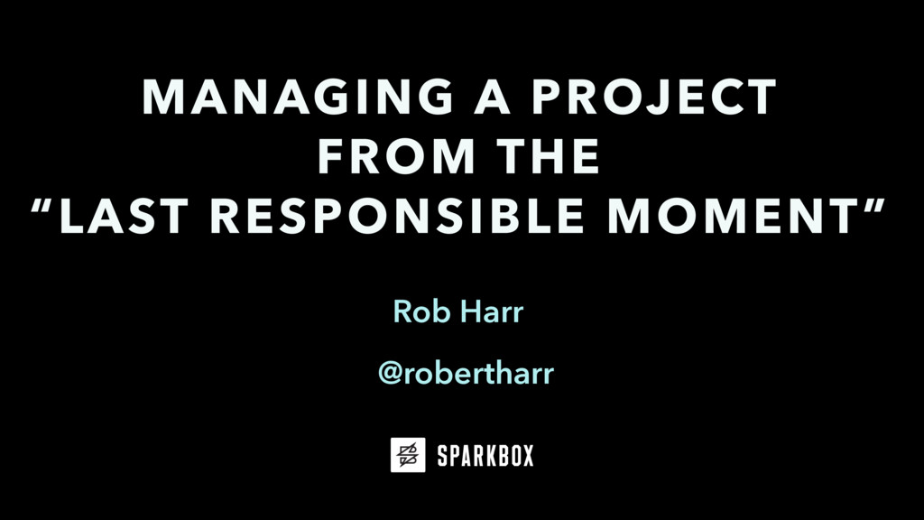 "Rob Harr MANAGING A PROJECT FROM THE ""LAST RESP..."