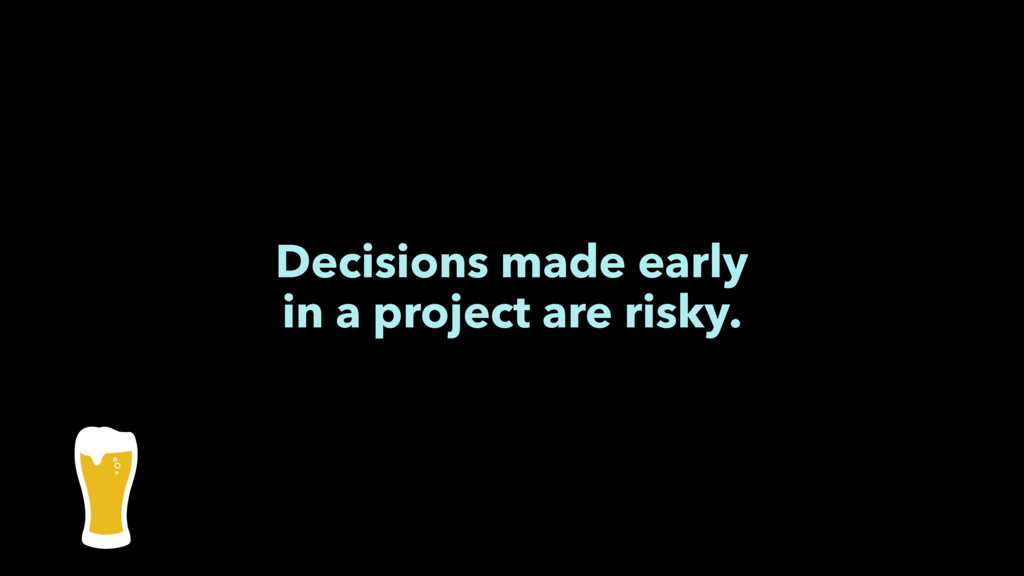Decisions made early in a project are risky.