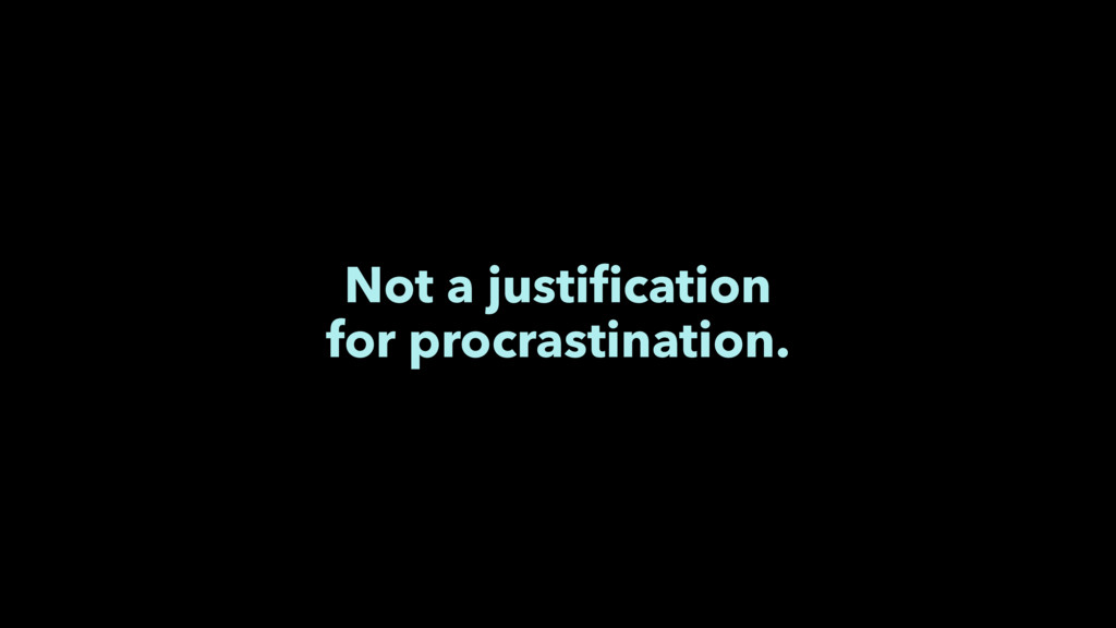 Not a justification for procrastination.