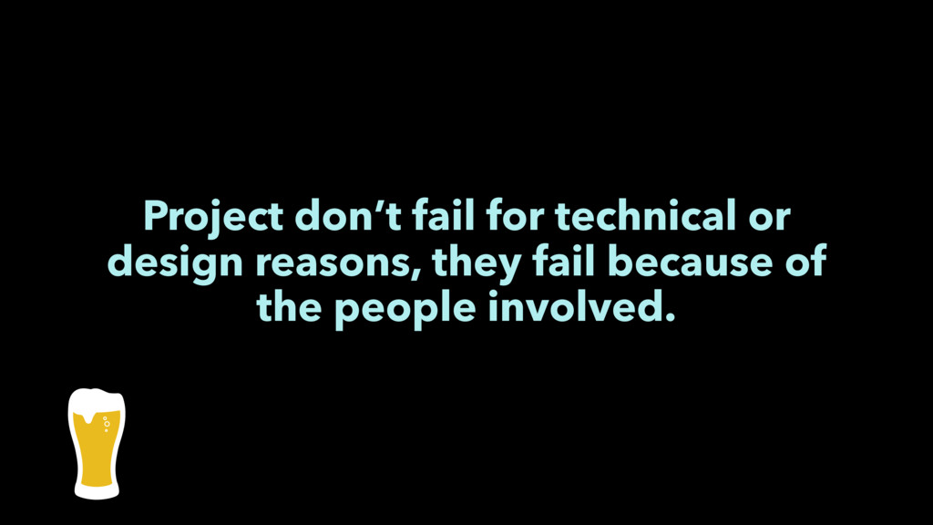 Project don't fail for technical or design reas...