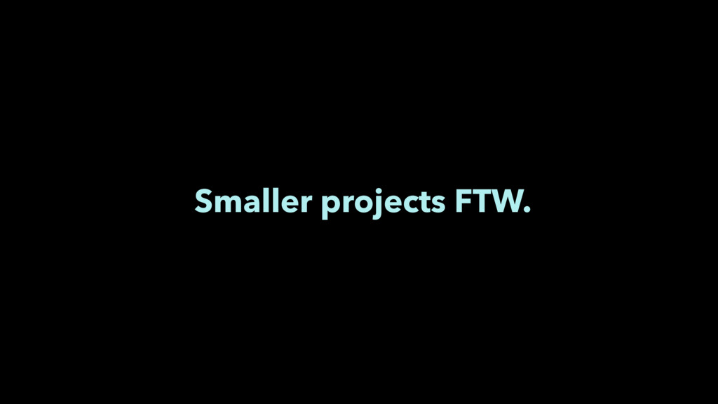 Smaller projects FTW.