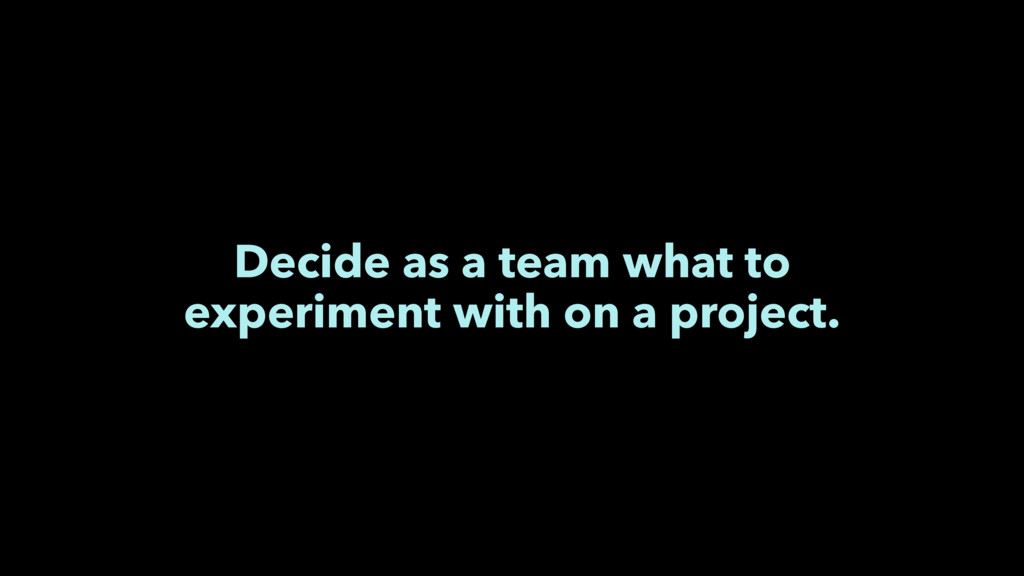 Decide as a team what to experiment with on a p...