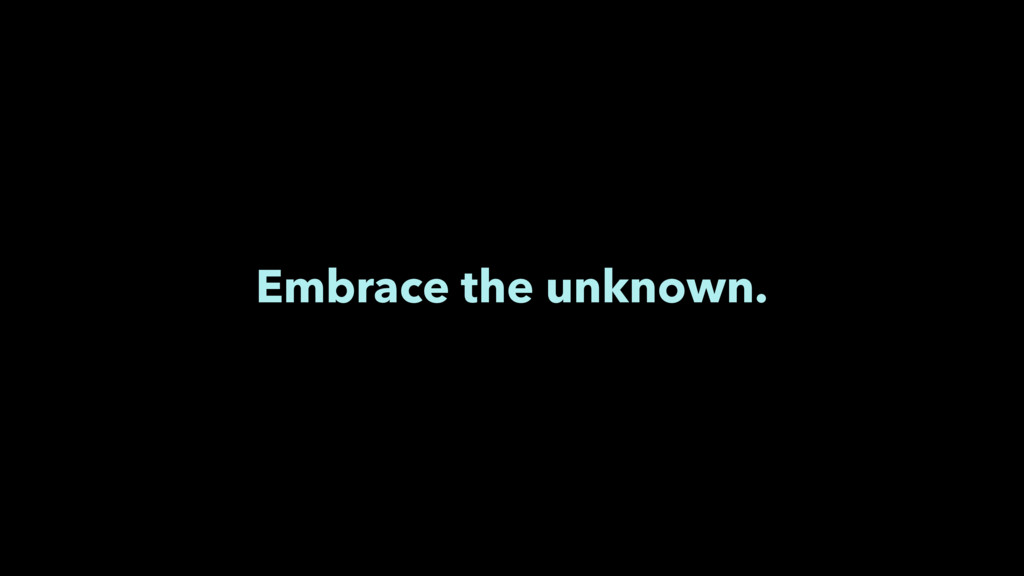 Embrace the unknown.