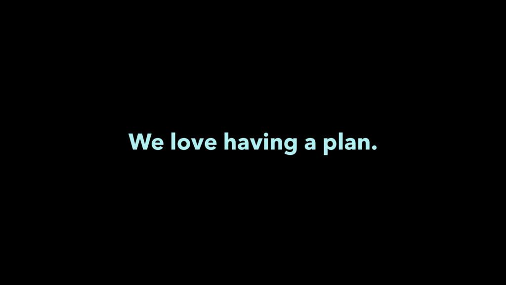 We love having a plan.