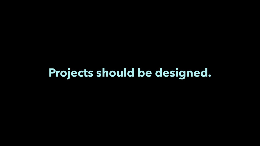 Projects should be designed.