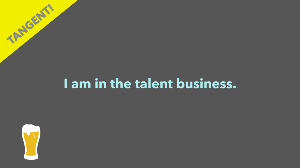 I am in the talent business. TAN GEN T!
