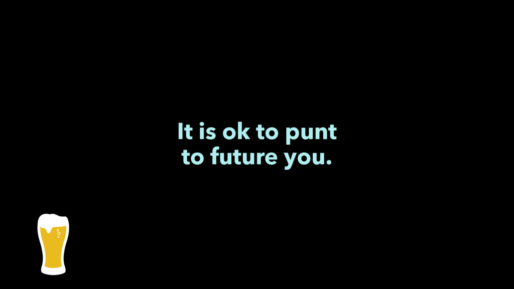 It is ok to punt to future you.