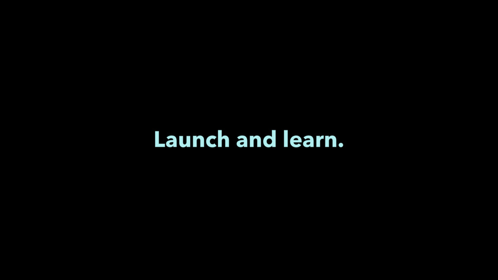 Launch and learn.