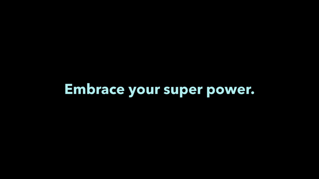 Embrace your super power.