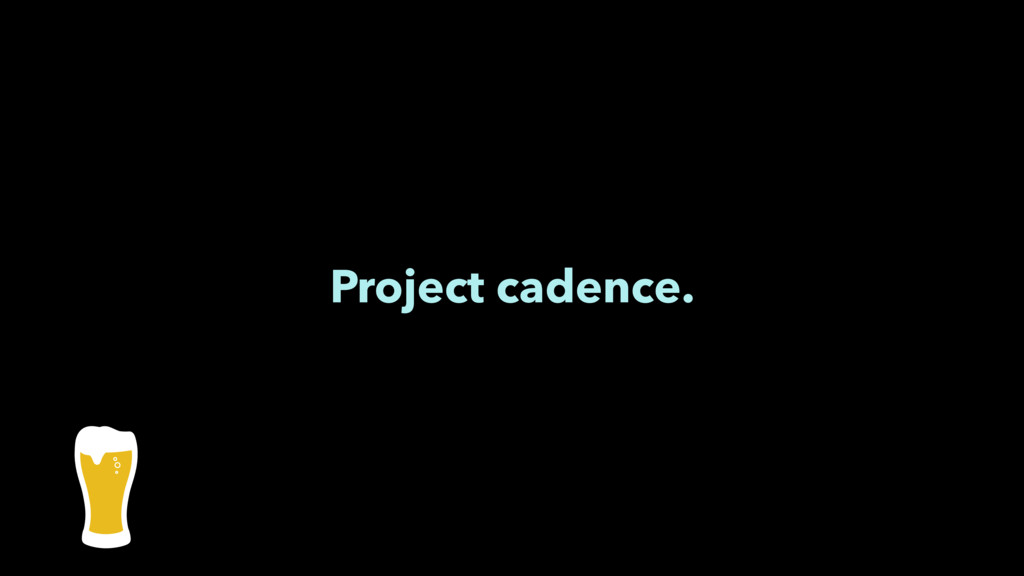 Project cadence.