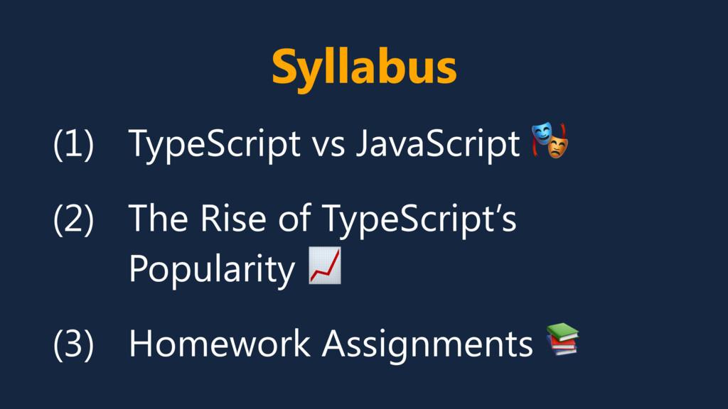 Syllabus (1) TypeScript vs JavaScript  (2) The ...