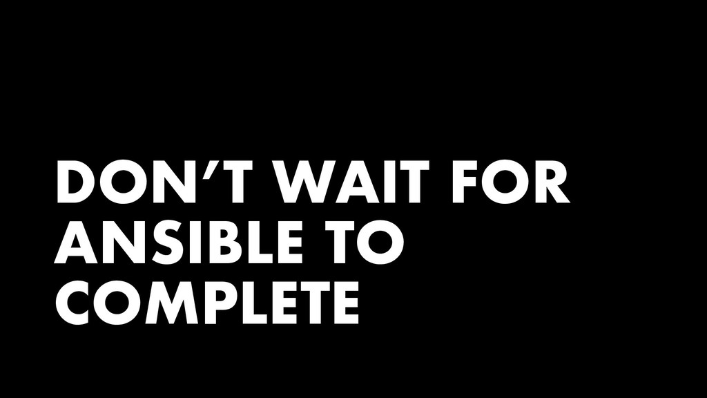 DON'T WAIT FOR ANSIBLE TO COMPLETE