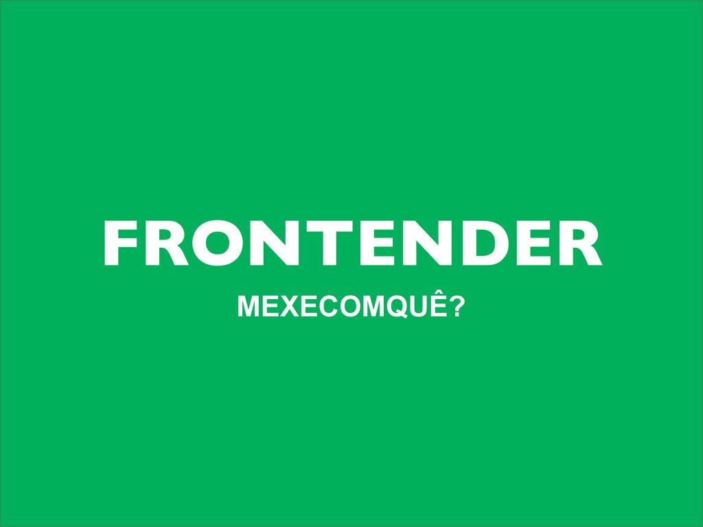 FRONTENDER MEXECOMQUÊ?